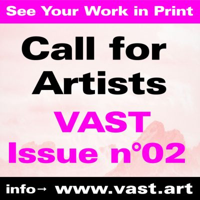 CALL FOR ARTISTS : PRINT ISSUE N°02 - VAST MAGAZINE