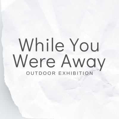 While You Were Away - Outdoor Exhibition